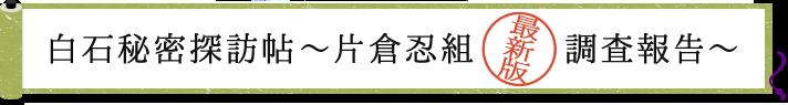 白石秘密探訪帖〜片倉忍組最新版調査報告〜